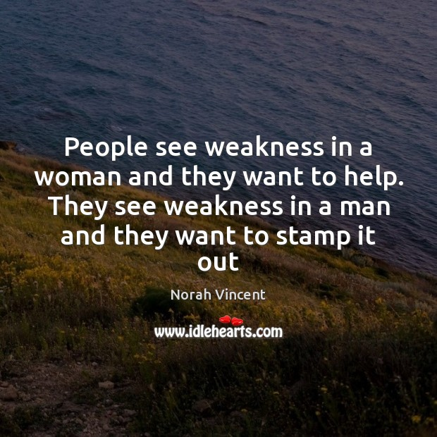 People see weakness in a woman and they want to help. They Image