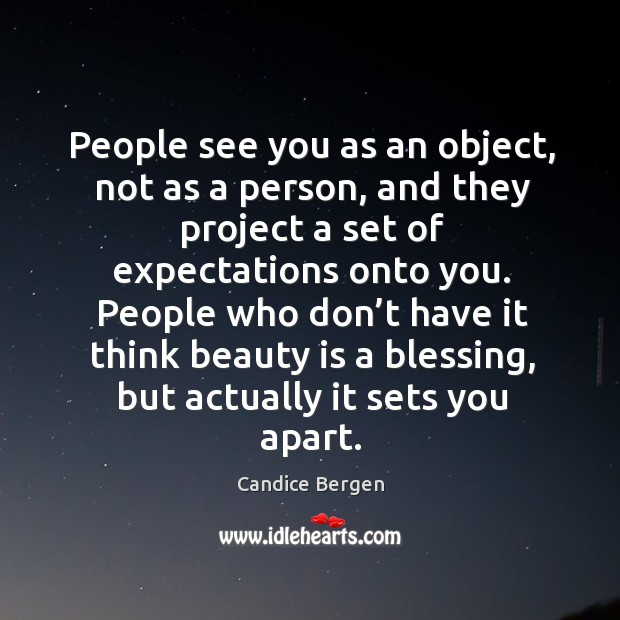 People see you as an object, not as a person, and they project a set of expectations onto you. Candice Bergen Picture Quote
