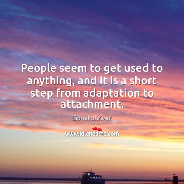 People seem to get used to anything, and it is a short step from adaptation to attachment. Image