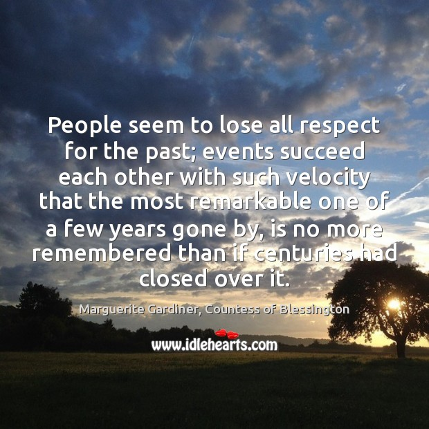 People seem to lose all respect for the past; events succeed each Image