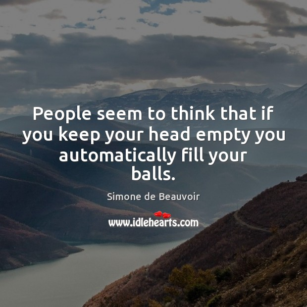 People seem to think that if you keep your head empty you automatically fill your balls. Simone de Beauvoir Picture Quote