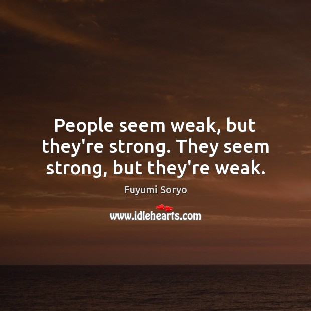 People seem weak, but they're strong. They seem strong, but they're weak. Fuyumi Soryo Picture Quote