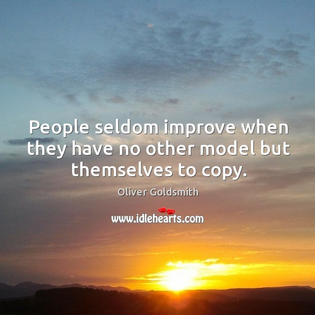 People seldom improve when they have no other model but themselves to copy. Image