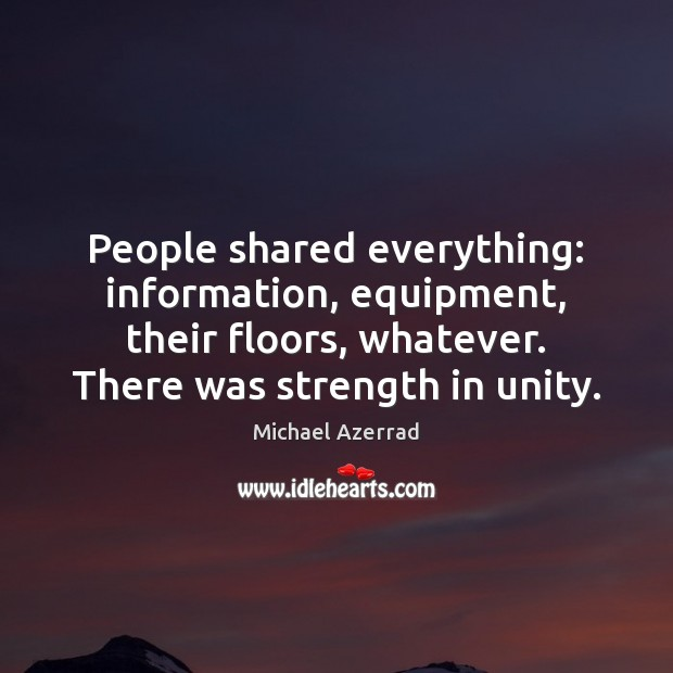 People shared everything: information, equipment, their floors, whatever. There was strength in Image