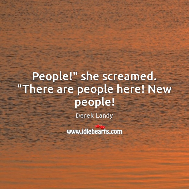 "Image about People!"" she screamed. ""There are people here! New people!"