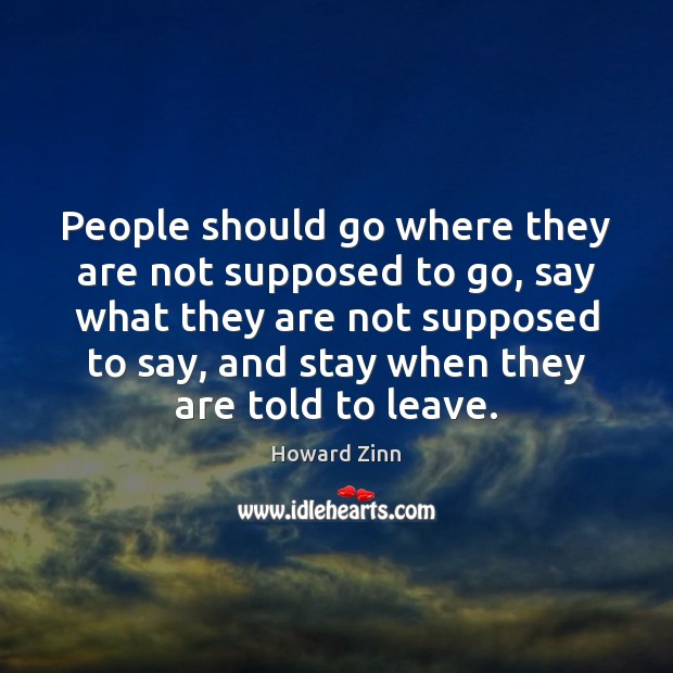 People should go where they are not supposed to go, say what Howard Zinn Picture Quote