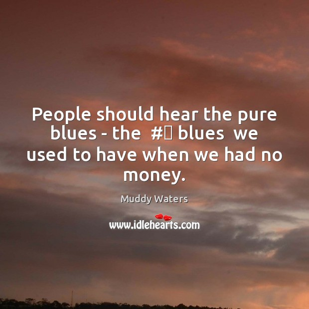 People should hear the pure blues – the  # blues  we used to have when we had no money. Muddy Waters Picture Quote