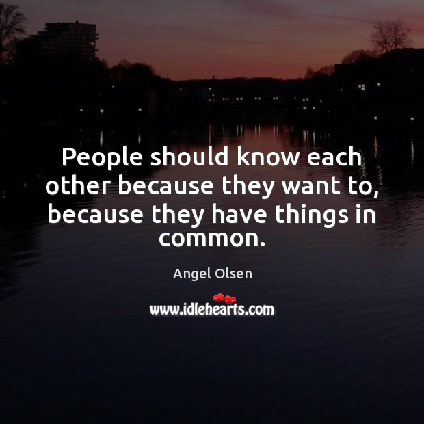 Image, People should know each other because they want to, because they have things in common.