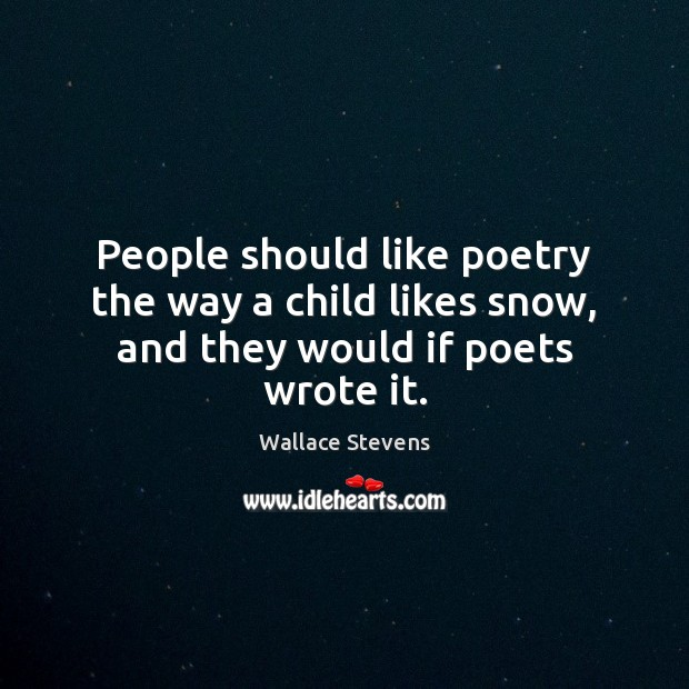 People should like poetry the way a child likes snow, and they would if poets wrote it. Image