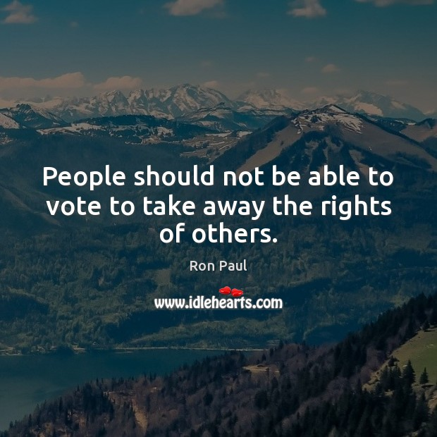 People should not be able to vote to take away the rights of others. Image