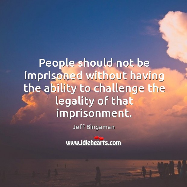 People should not be imprisoned without having the ability to challenge the legality of that imprisonment. Image