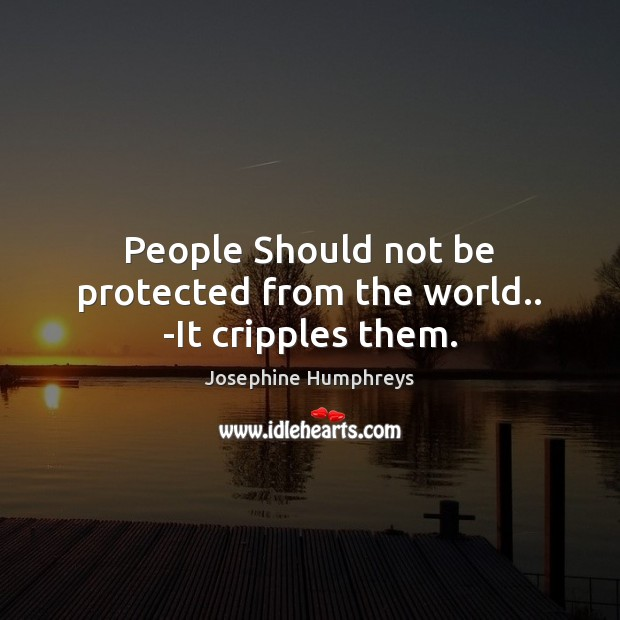 People Should not be protected from the world.. -It cripples them. Image