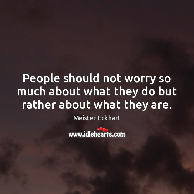 People should not worry so much about what they do but rather about what they are. Image