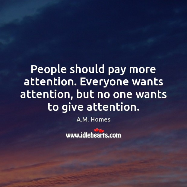 Image, People should pay more attention. Everyone wants attention, but no one wants