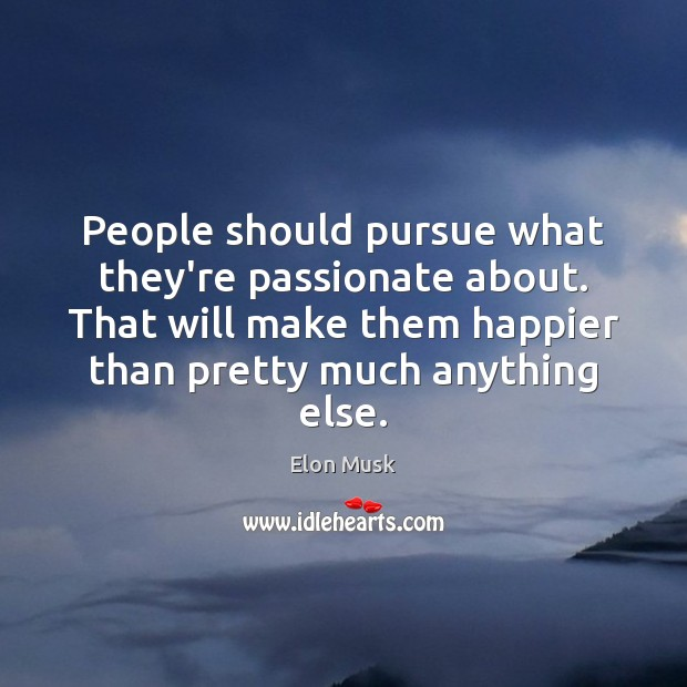 People should pursue what they're passionate about. That will make them happier Elon Musk Picture Quote