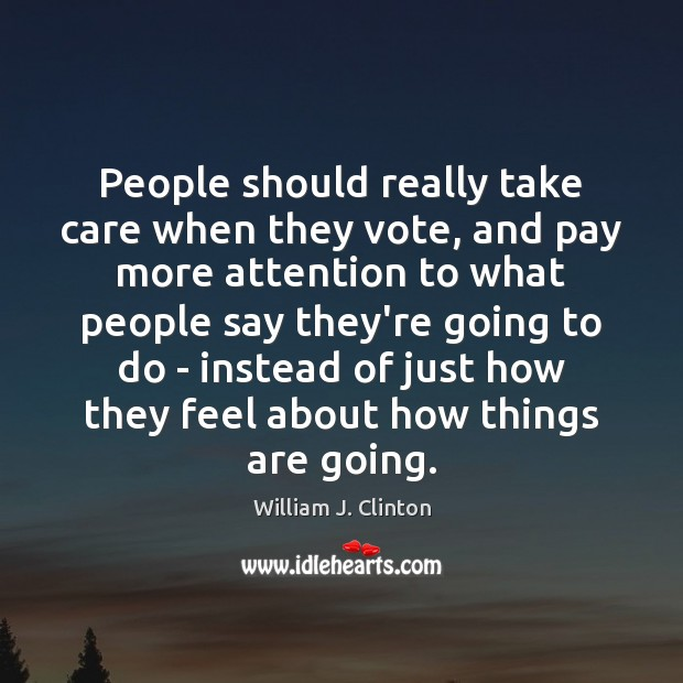 People should really take care when they vote, and pay more attention William J. Clinton Picture Quote