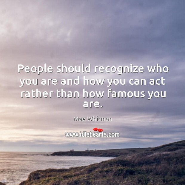 People should recognize who you are and how you can act rather than how famous you are. Image