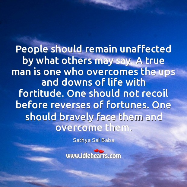 People should remain unaffected by what others may say. A true man Sathya Sai Baba Picture Quote