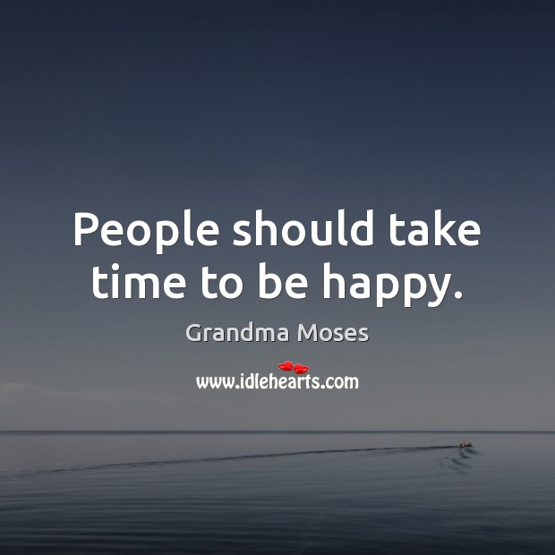 People should take time to be happy. Grandma Moses Picture Quote