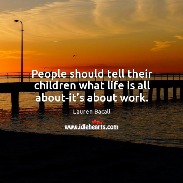 People should tell their children what life is all about-it's about work. Image