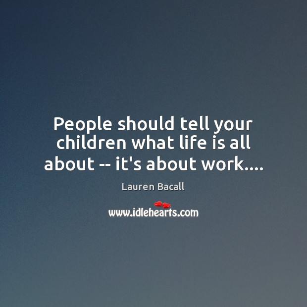 Image, People should tell your children what life is all about — it's about work….