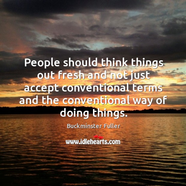 People should think things out fresh and not just accept conventional terms and Buckminster Fuller Picture Quote