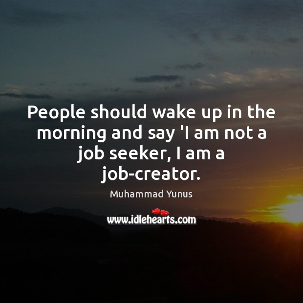 People should wake up in the morning and say 'I am not a job seeker, I am a job-creator. Muhammad Yunus Picture Quote