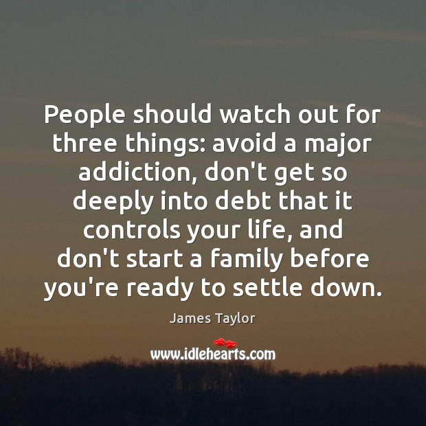People should watch out for three things: avoid a major addiction, don't James Taylor Picture Quote