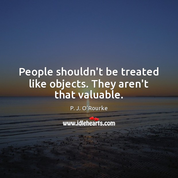 People shouldn't be treated like objects. They aren't that valuable. Image
