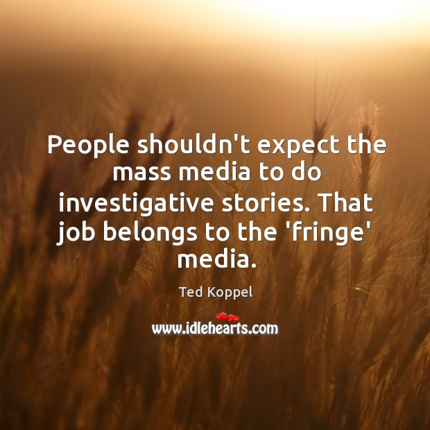 People shouldn't expect the mass media to do investigative stories. That job Image