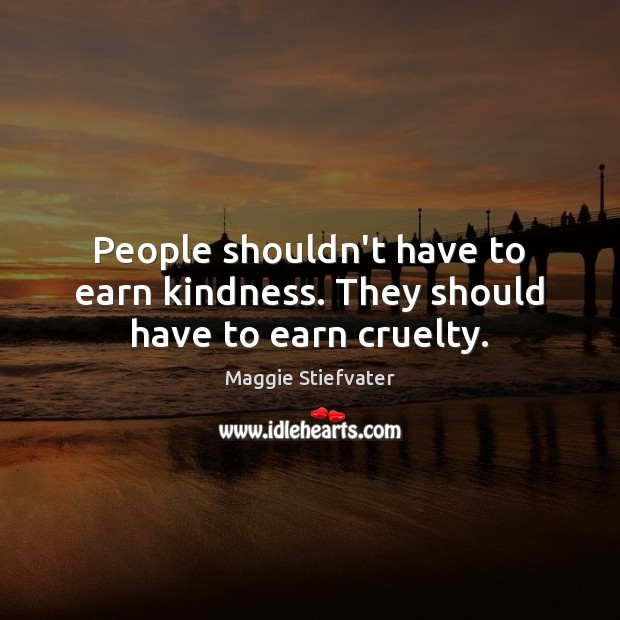 People shouldn't have to earn kindness. They should have to earn cruelty. Image