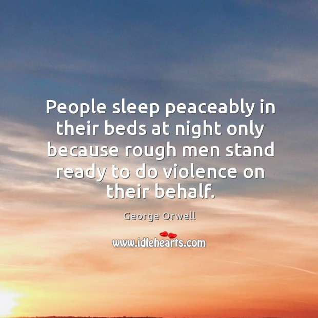 People sleep peaceably in their beds at night only because rough men stand ready to do violence on their behalf. Image