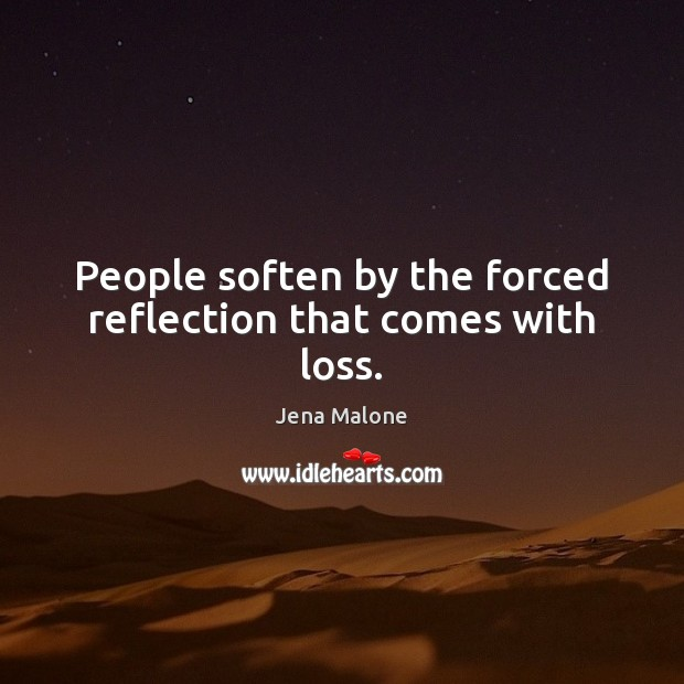 People soften by the forced reflection that comes with loss. Jena Malone Picture Quote