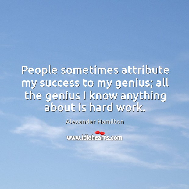People sometimes attribute my success to my genius; all the genius I Image