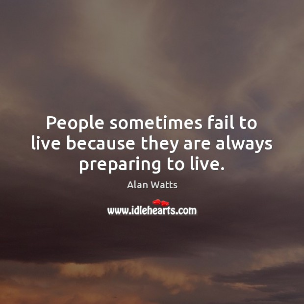 People sometimes fail to live because they are always preparing to live. Image