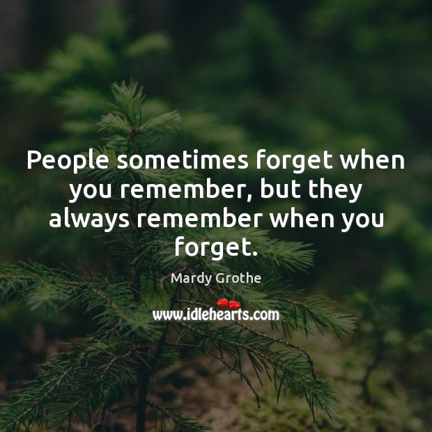 People sometimes forget when you remember, but they always remember when you forget. Mardy Grothe Picture Quote