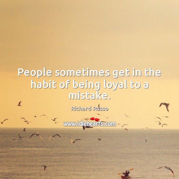People sometimes get in the habit of being loyal to a mistake. Richard Russo Picture Quote