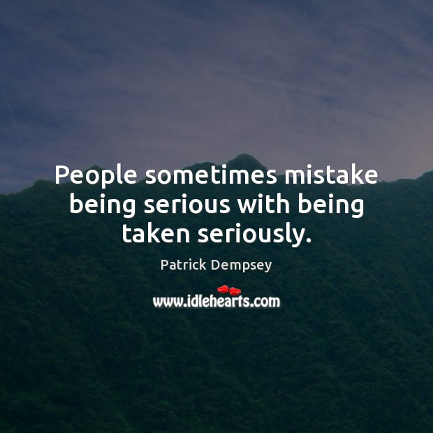 People sometimes mistake being serious with being taken seriously. Patrick Dempsey Picture Quote