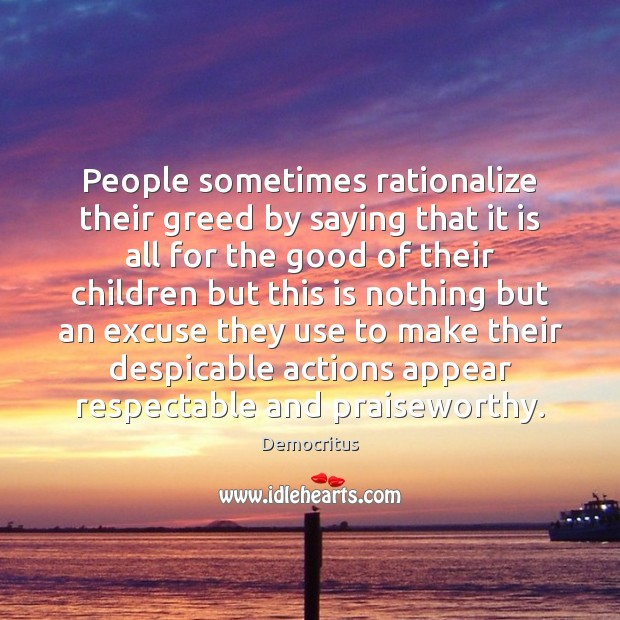 People sometimes rationalize their greed by saying that it is all for Democritus Picture Quote