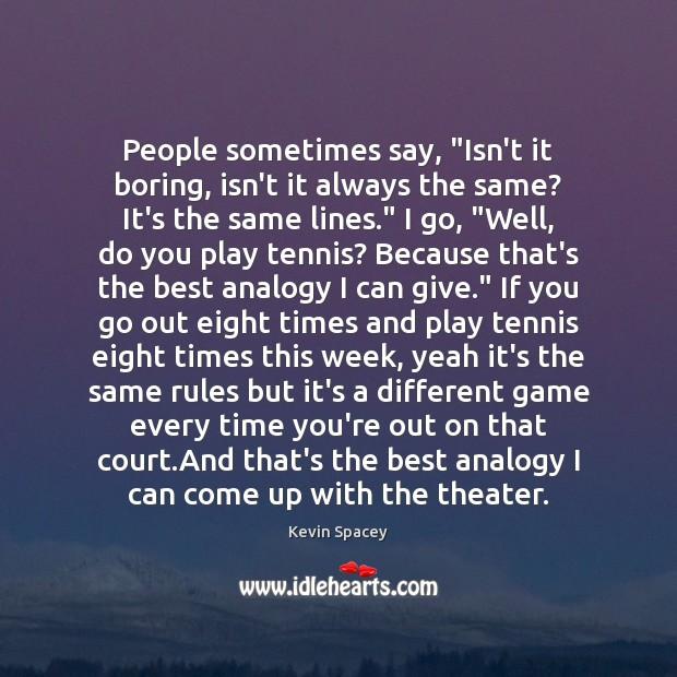 "People sometimes say, ""Isn't it boring, isn't it always the same? It's Image"