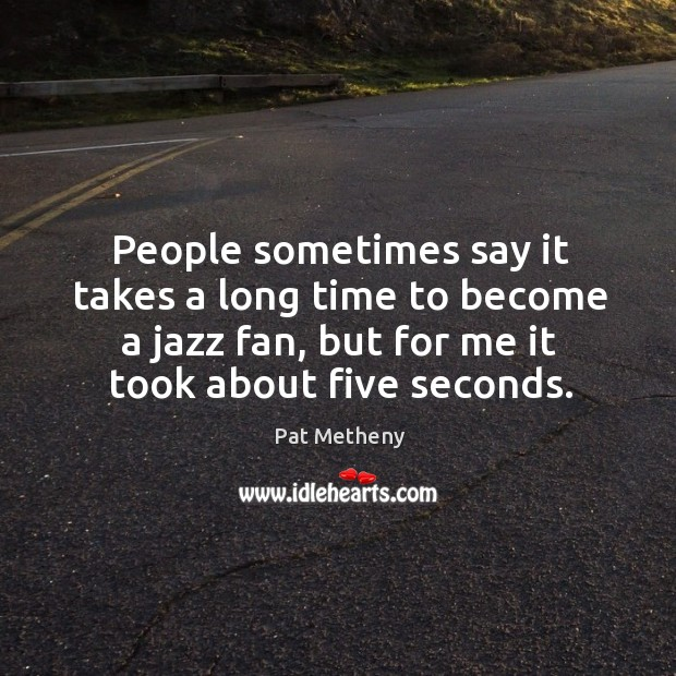 People sometimes say it takes a long time to become a jazz fan, but for me it took about five seconds. Image