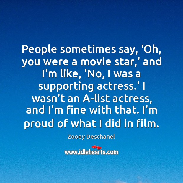 People sometimes say, 'Oh, you were a movie star,' and I'm Zooey Deschanel Picture Quote