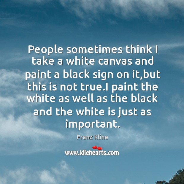 People sometimes think I take a white canvas and paint a black Image