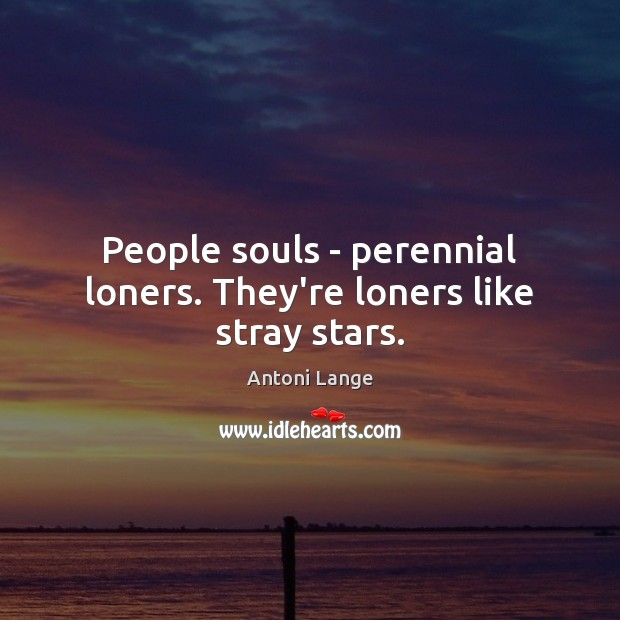 People souls – perennial loners. They're loners like stray stars. Image