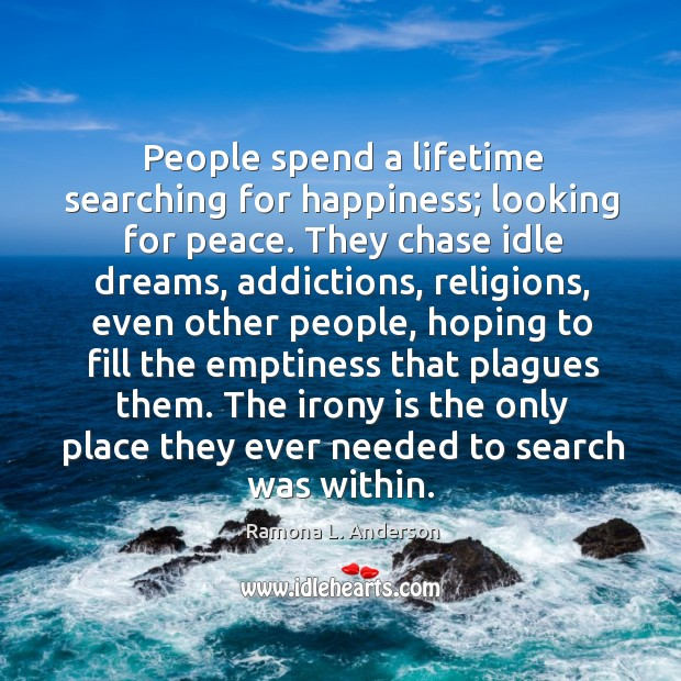 People spend a lifetime searching for happiness; looking for peace. They chase idle dreams Image