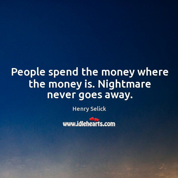 People spend the money where the money is. Nightmare never goes away. Image