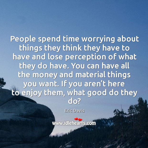 Image, People spend time worrying about things they think they have to have and lose perception