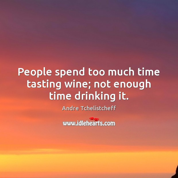 People spend too much time tasting wine; not enough time drinking it. Image