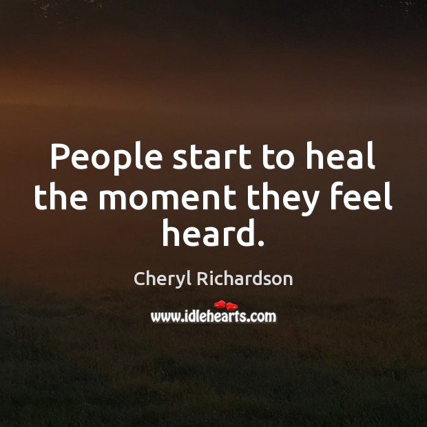 People start to heal the moment they feel heard. Image