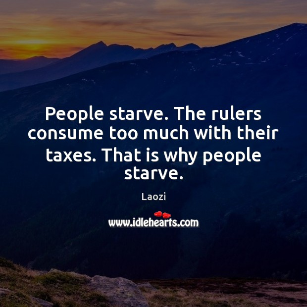 Image, People starve. The rulers consume too much with their taxes. That is why people starve.